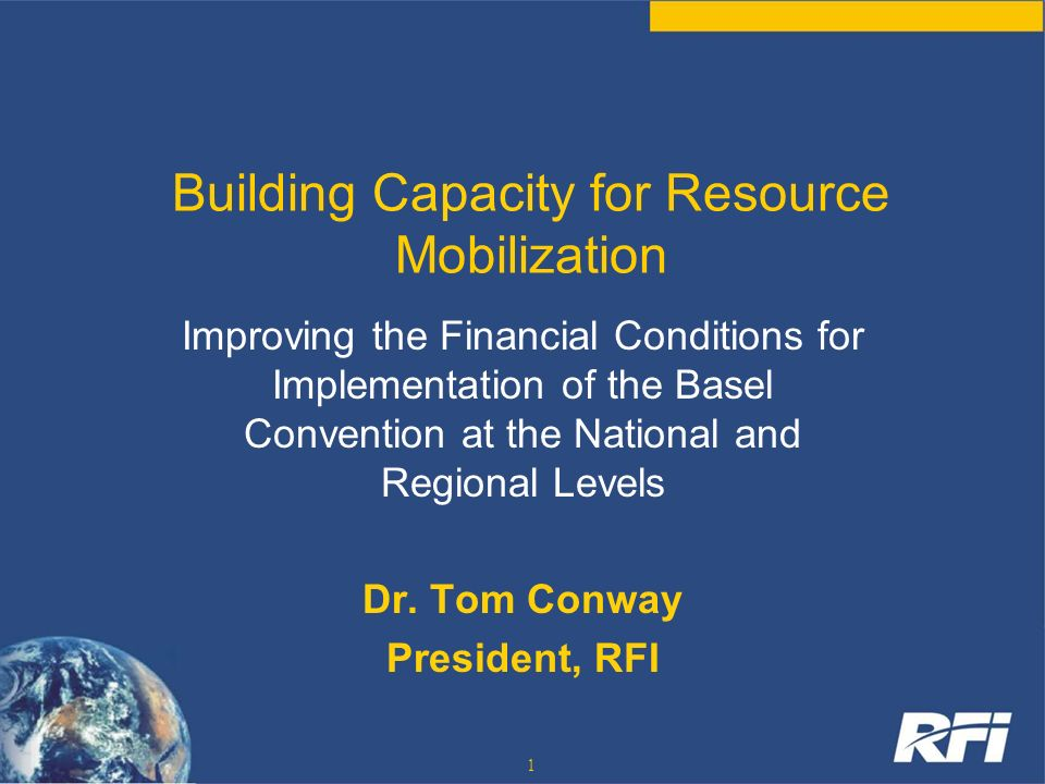 1 Building Capacity for Resource Mobilization Improving the Financial Conditions for Implementation of the Basel Convention at the National and Region