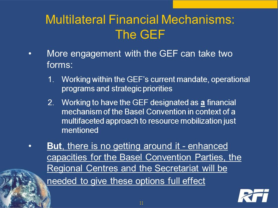 11 Multilateral Financial Mechanisms: The GEF More engagement with the GEF can take two forms: 1.Working within the GEFs current mandate, operational