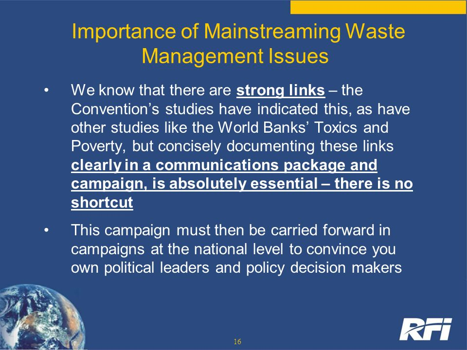16 Importance of Mainstreaming Waste Management Issues We know that there are strong links – the Conventions studies have indicated this, as have othe