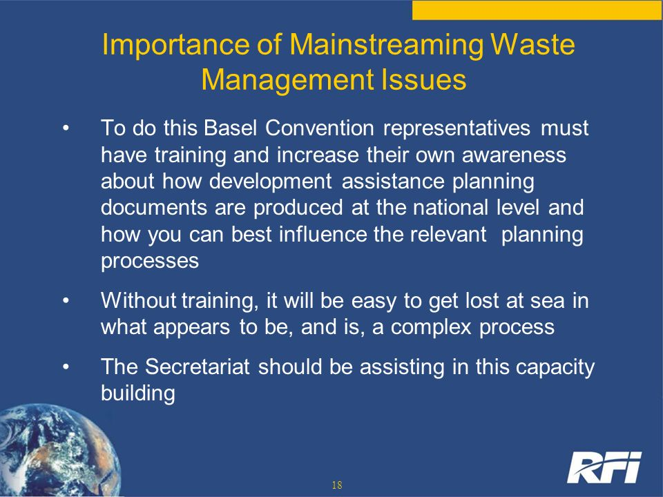 18 Importance of Mainstreaming Waste Management Issues To do this Basel Convention representatives must have training and increase their own awareness