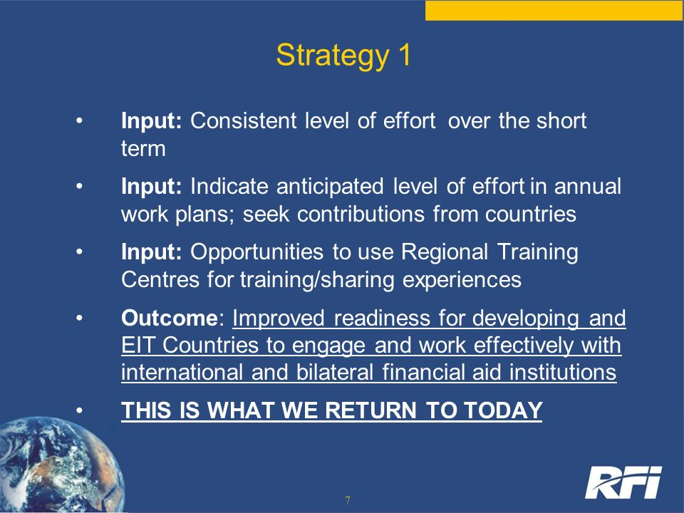 7 Strategy 1 Input: Consistent level of effort over the short term Input: Indicate anticipated level of effort in annual work plans; seek contribution