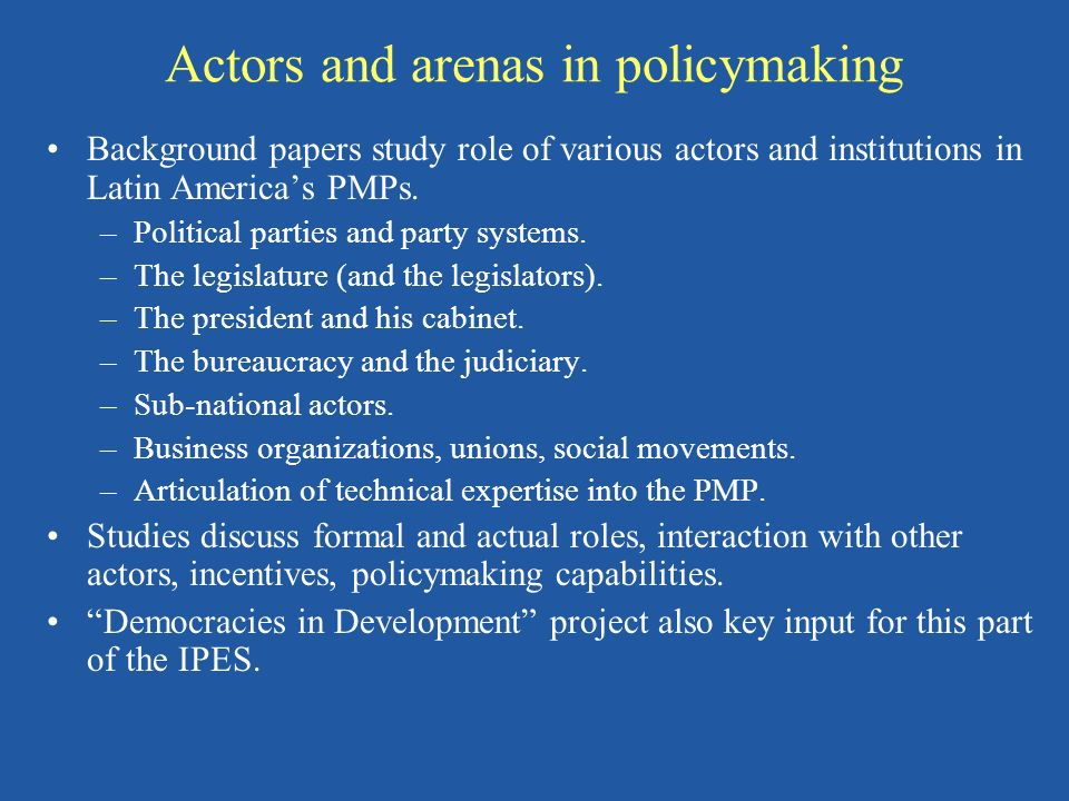 Actors and arenas in policymaking Background papers study role of various actors and institutions in Latin Americas PMPs. –Political parties and party