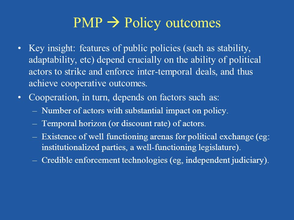 PMP Policy outcomes Key insight: features of public policies (such as stability, adaptability, etc) depend crucially on the ability of political actor