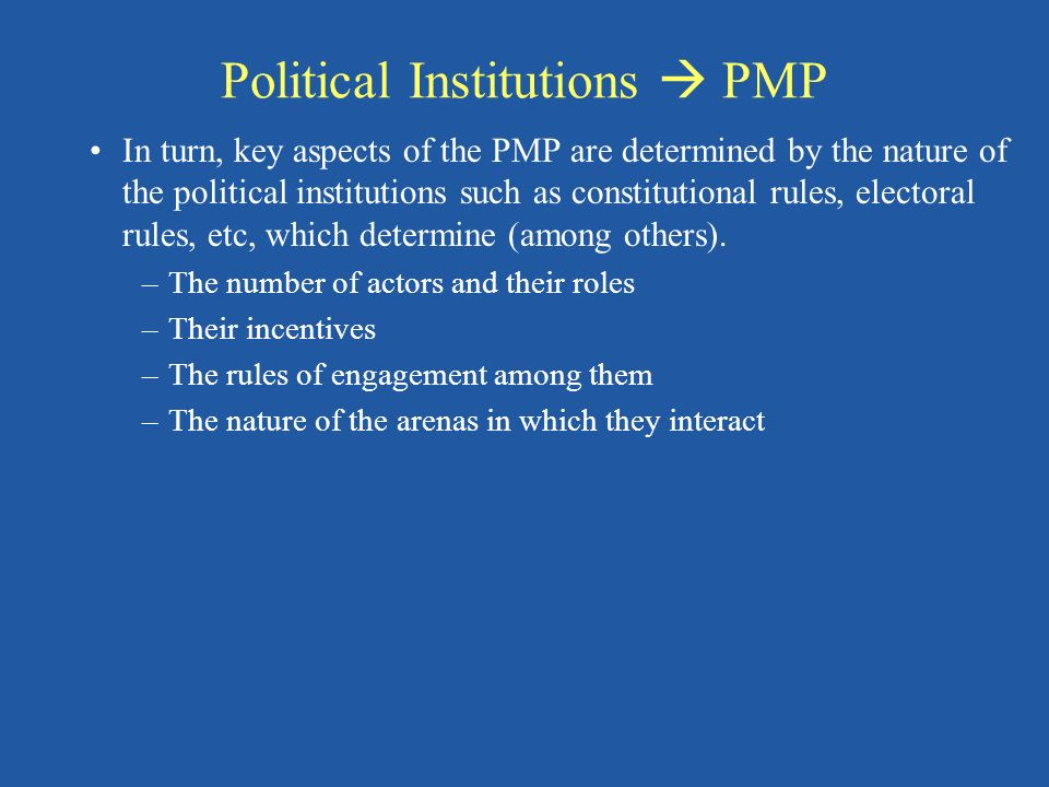 Political Institutions PMP In turn, key aspects of the PMP are determined by the nature of the political institutions such as constitutional rules, electoral rules, etc, which determine (among others).