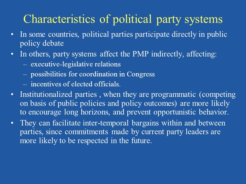Characteristics of political party systems In some countries, political parties participate directly in public policy debate In others, party systems affect the PMP indirectly, affecting: –executive-legislative relations –possibilities for coordination in Congress –incentives of elected officials.