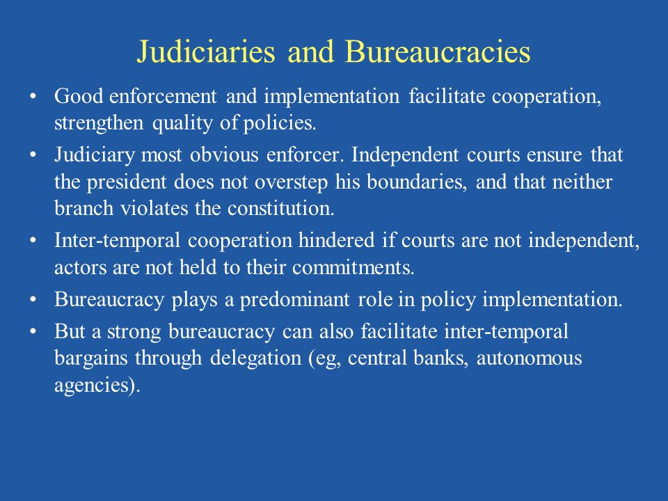 Judiciaries and Bureaucracies Good enforcement and implementation facilitate cooperation, strengthen quality of policies. Judiciary most obvious enfor