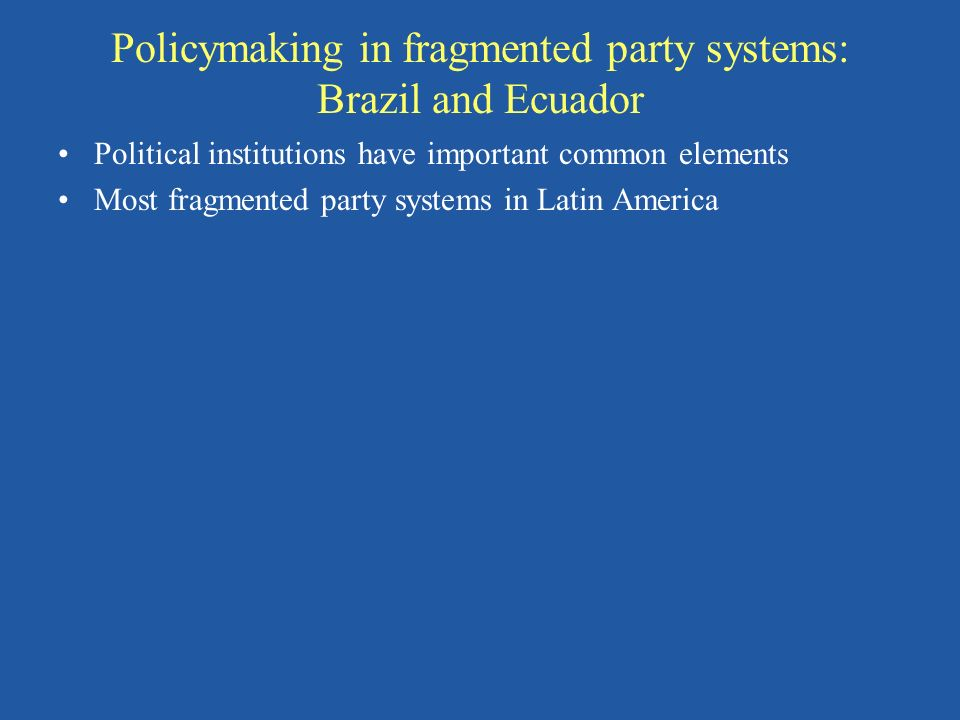 Policymaking in fragmented party systems: Brazil and Ecuador Political institutions have important common elements Most fragmented party systems in Latin America