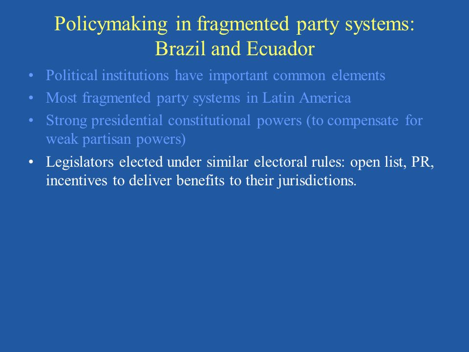 Policymaking in fragmented party systems: Brazil and Ecuador Political institutions have important common elements Most fragmented party systems in La