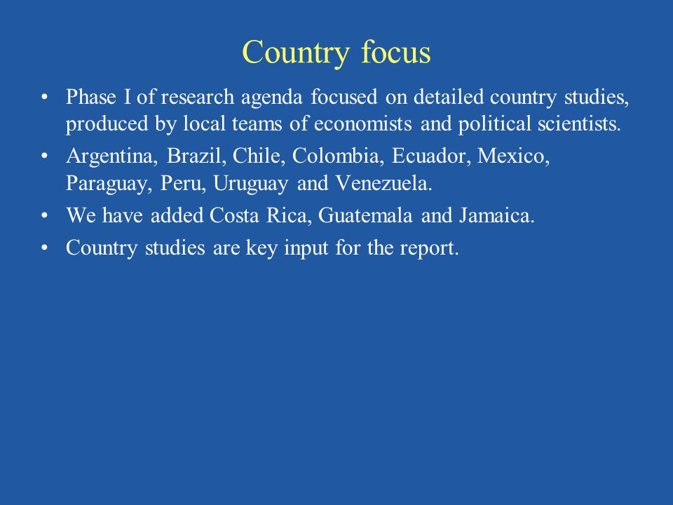 Country focus Phase I of research agenda focused on detailed country studies, produced by local teams of economists and political scientists. Argentin