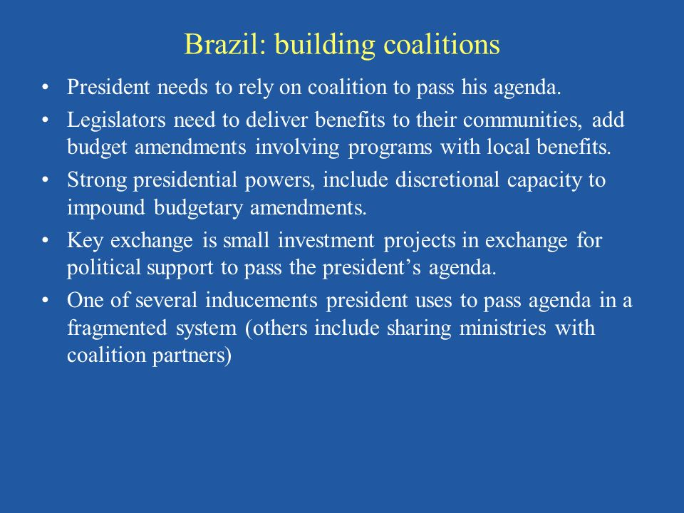 Brazil: building coalitions President needs to rely on coalition to pass his agenda.