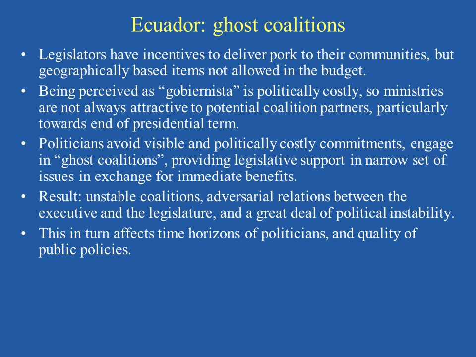 Ecuador: ghost coalitions Legislators have incentives to deliver pork to their communities, but geographically based items not allowed in the budget.