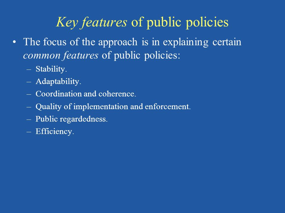 Key features of public policies The focus of the approach is in explaining certain common features of public policies: –Stability. –Adaptability. –Coo