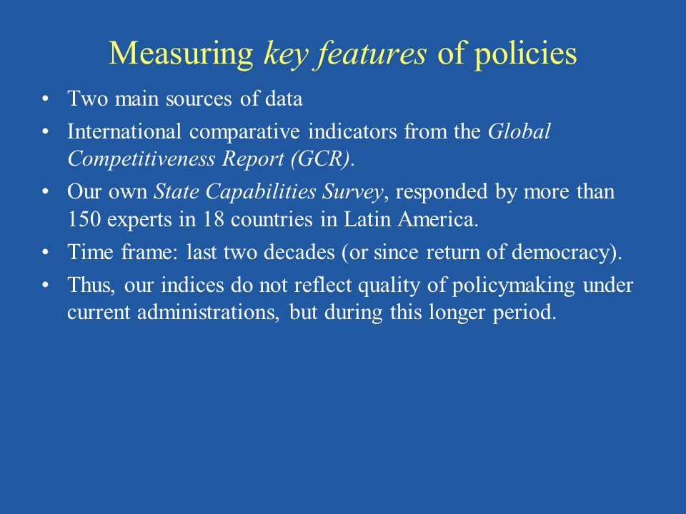 Measuring key features of policies Two main sources of data International comparative indicators from the Global Competitiveness Report (GCR). Our own