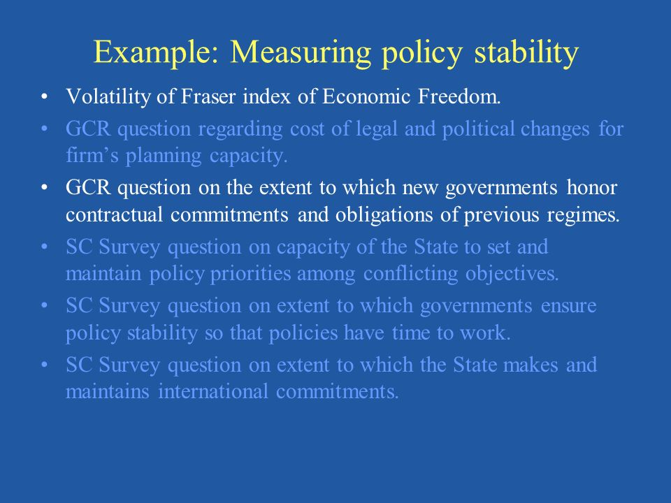 Example: Measuring policy stability Volatility of Fraser index of Economic Freedom. GCR question regarding cost of legal and political changes for fir