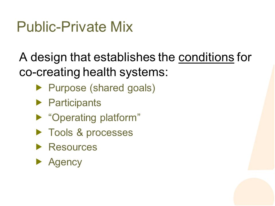 Public-Private Mix A design that establishes the conditions for co-creating health systems: Purpose (shared goals) Participants Operating platform Tools & processes Resources Agency