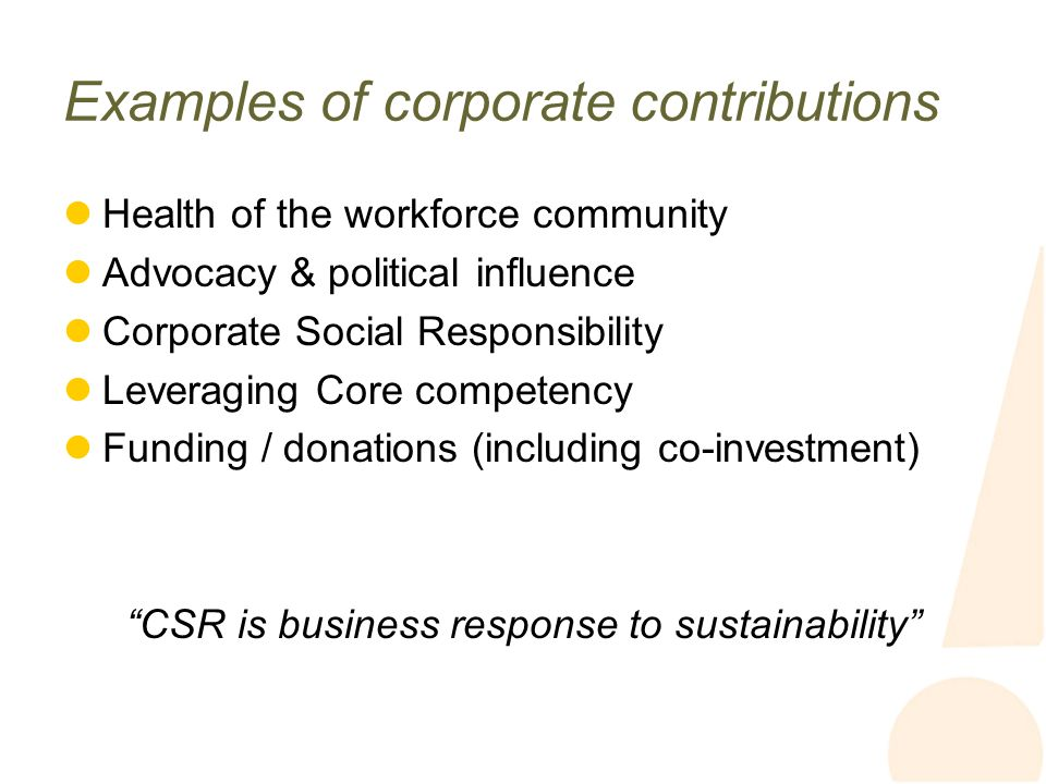 Examples of corporate contributions Health of the workforce community Advocacy & political influence Corporate Social Responsibility Leveraging Core competency Funding / donations (including co-investment) CSR is business response to sustainability