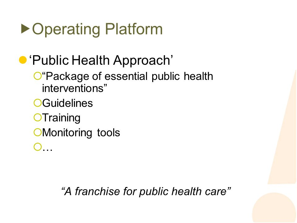 Operating Platform Public Health Approach Package of essential public health interventions Guidelines Training Monitoring tools … A franchise for public health care