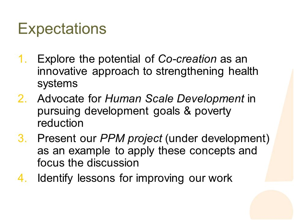 Expectations 1.Explore the potential of Co-creation as an innovative approach to strengthening health systems 2.Advocate for Human Scale Development in pursuing development goals & poverty reduction 3.Present our PPM project (under development) as an example to apply these concepts and focus the discussion 4.Identify lessons for improving our work