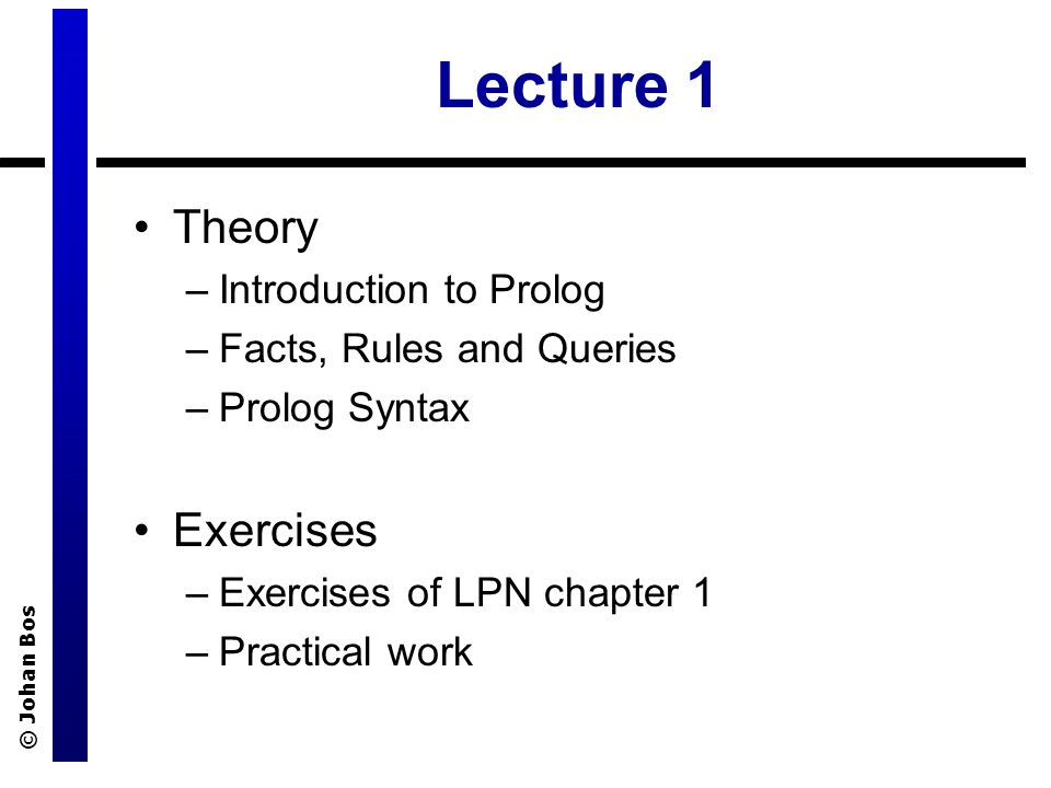 © Johan Bos Lecture 1 Theory –Introduction to Prolog –Facts, Rules and Queries –Prolog Syntax Exercises –Exercises of LPN chapter 1 –Practical work