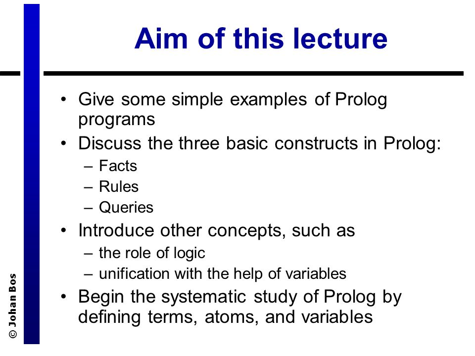 © Johan Bos Aim of this lecture Give some simple examples of Prolog programs Discuss the three basic constructs in Prolog: –Facts –Rules –Queries Introduce other concepts, such as –the role of logic –unification with the help of variables Begin the systematic study of Prolog by defining terms, atoms, and variables