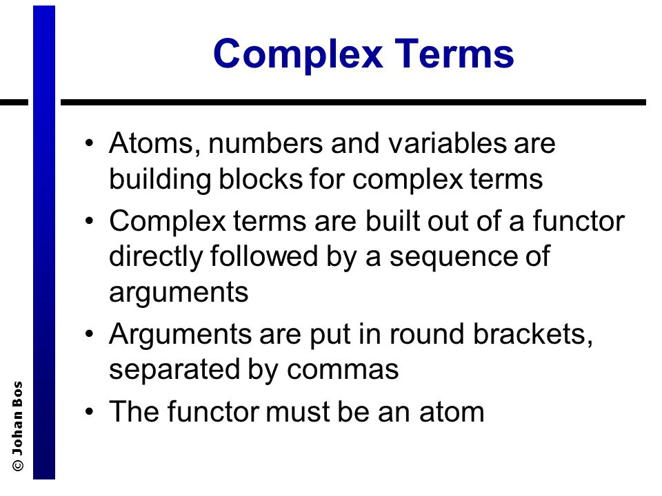 © Johan Bos Complex Terms Atoms, numbers and variables are building blocks for complex terms Complex terms are built out of a functor directly followed by a sequence of arguments Arguments are put in round brackets, separated by commas The functor must be an atom