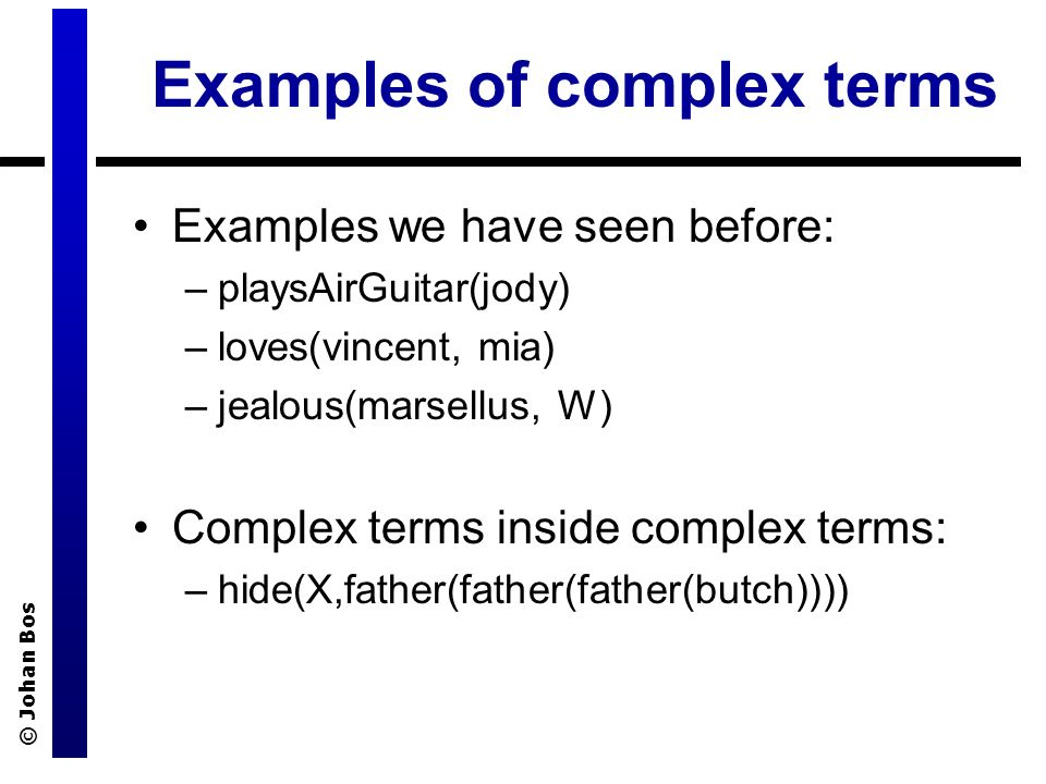 © Johan Bos Examples of complex terms Examples we have seen before: –playsAirGuitar(jody) –loves(vincent, mia) –jealous(marsellus, W) Complex terms inside complex terms: –hide(X,father(father(father(butch))))