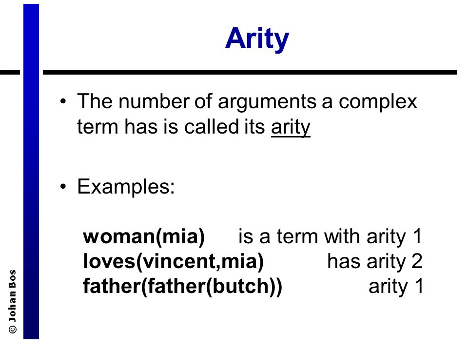 © Johan Bos Arity The number of arguments a complex term has is called its arity Examples: woman(mia) is a term with arity 1 loves(vincent,mia) has arity 2 father(father(butch)) arity 1