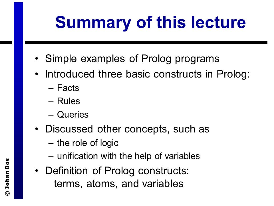 © Johan Bos Summary of this lecture Simple examples of Prolog programs Introduced three basic constructs in Prolog: –Facts –Rules –Queries Discussed other concepts, such as –the role of logic –unification with the help of variables Definition of Prolog constructs: terms, atoms, and variables