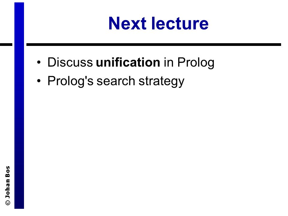 © Johan Bos Next lecture Discuss unification in Prolog Prolog s search strategy