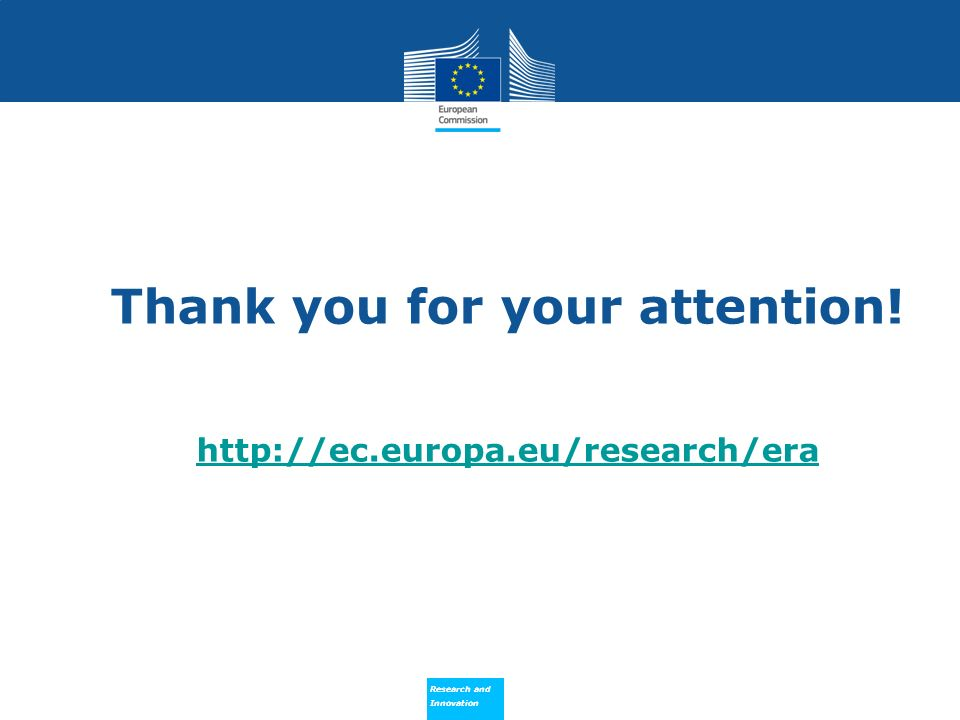Research and Innovation Research and Innovation Thank you for your attention! http://ec.europa.eu/research/era http://ec.europa.eu/research/era