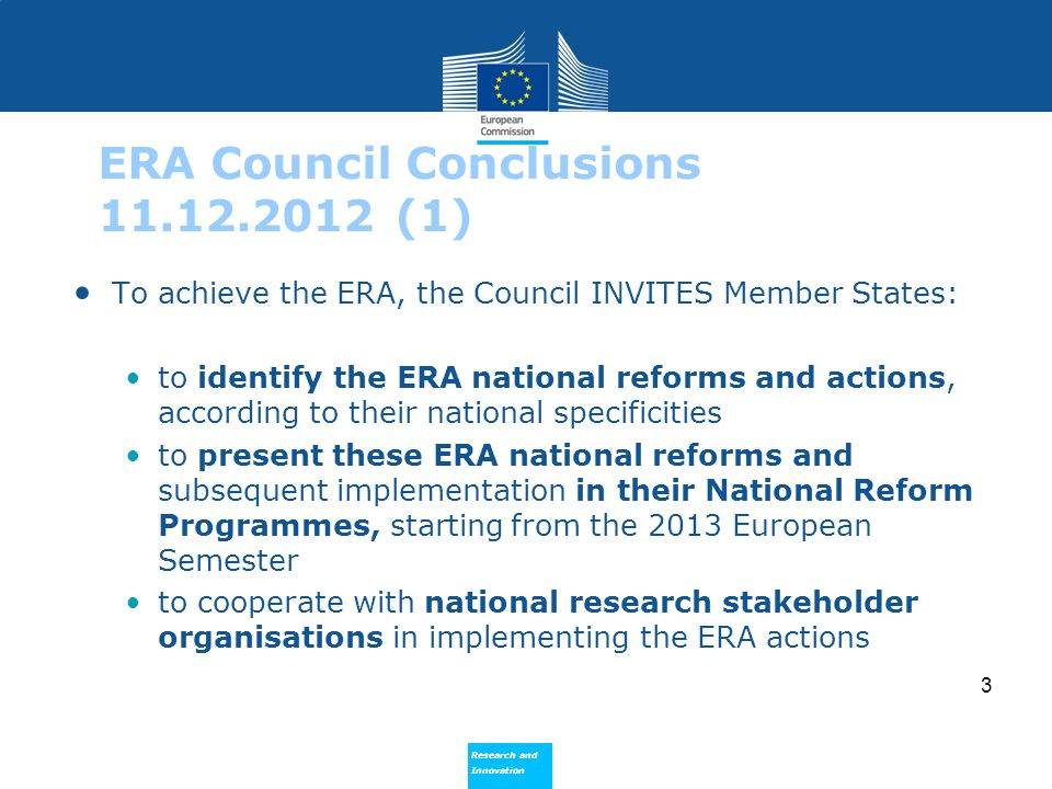 Research and Innovation Research and Innovation 3 ERA Council Conclusions 11.12.2012 (1) To achieve the ERA, the Council INVITES Member States: to ide