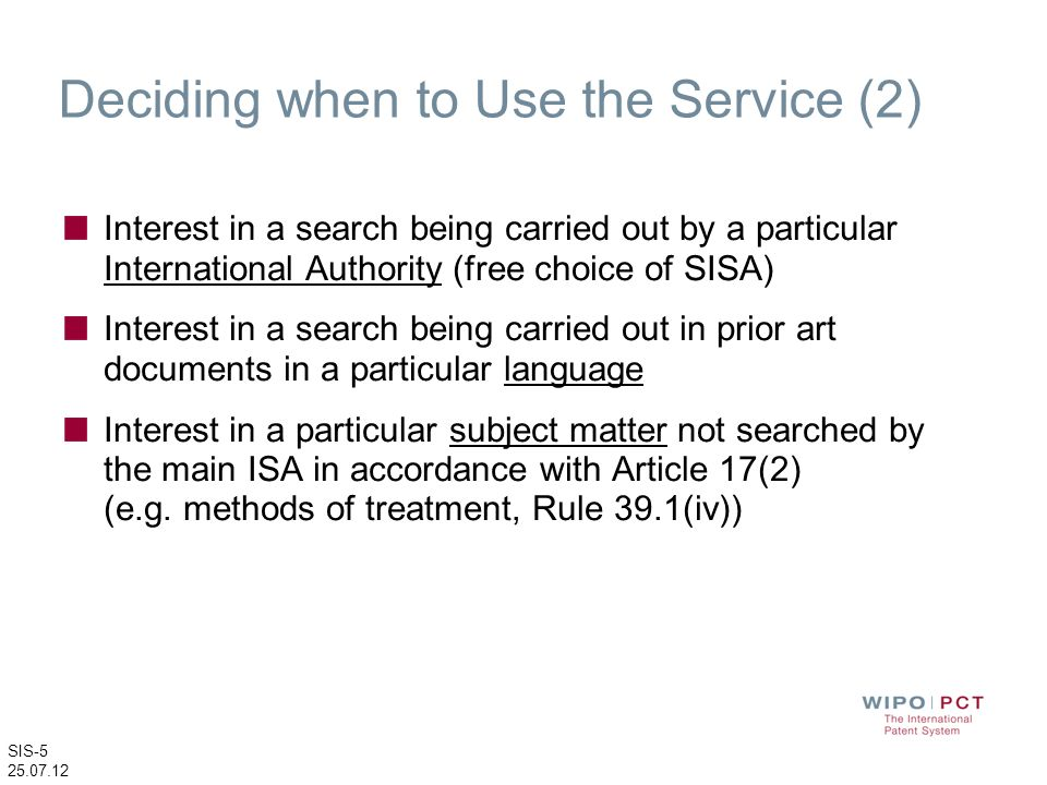 SIS-5 25.07.12 Deciding when to Use the Service (2) Interest in a search being carried out by a particular International Authority (free choice of SIS