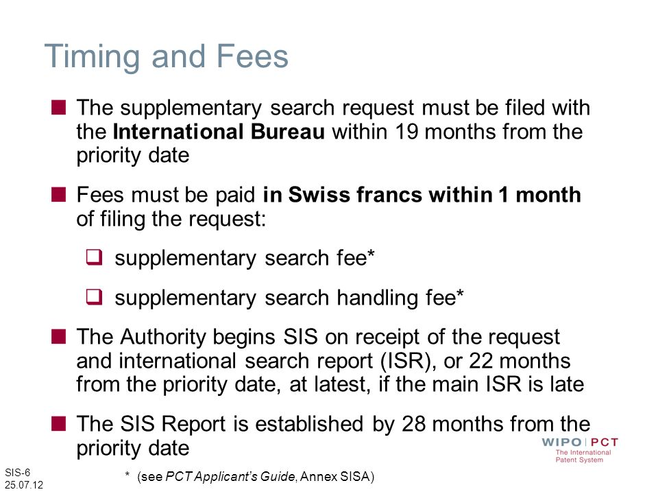 SIS-6 25.07.12 Timing and Fees The supplementary search request must be filed with the International Bureau within 19 months from the priority date Fe