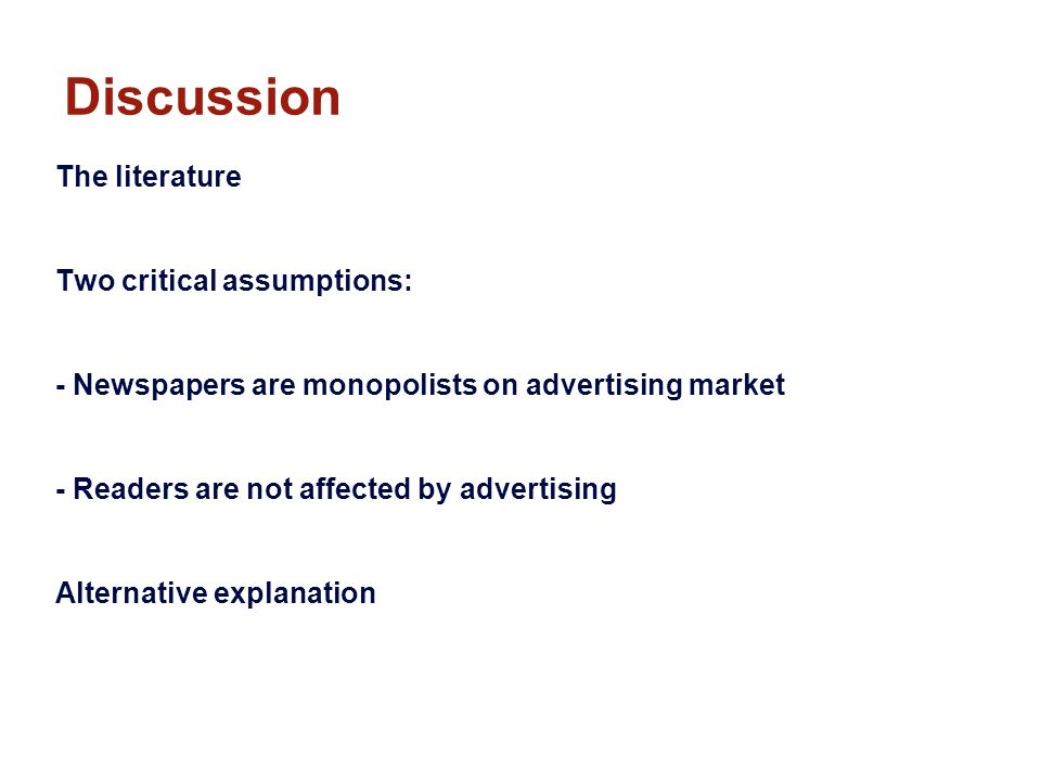 Discussion The literature Two critical assumptions: - Newspapers are monopolists on advertising market - Readers are not affected by advertising Alternative explanation