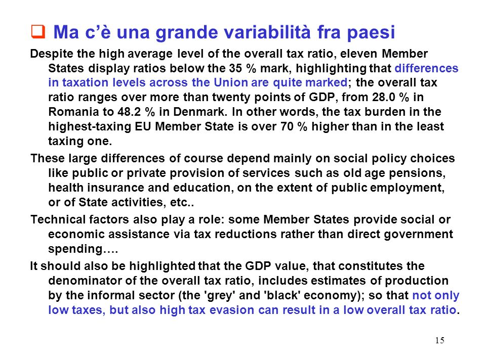 15 Ma cè una grande variabilità fra paesi Despite the high average level of the overall tax ratio, eleven Member States display ratios below the 35 % mark, highlighting that differences in taxation levels across the Union are quite marked; the overall tax ratio ranges over more than twenty points of GDP, from 28.0 % in Romania to 48.2 % in Denmark.