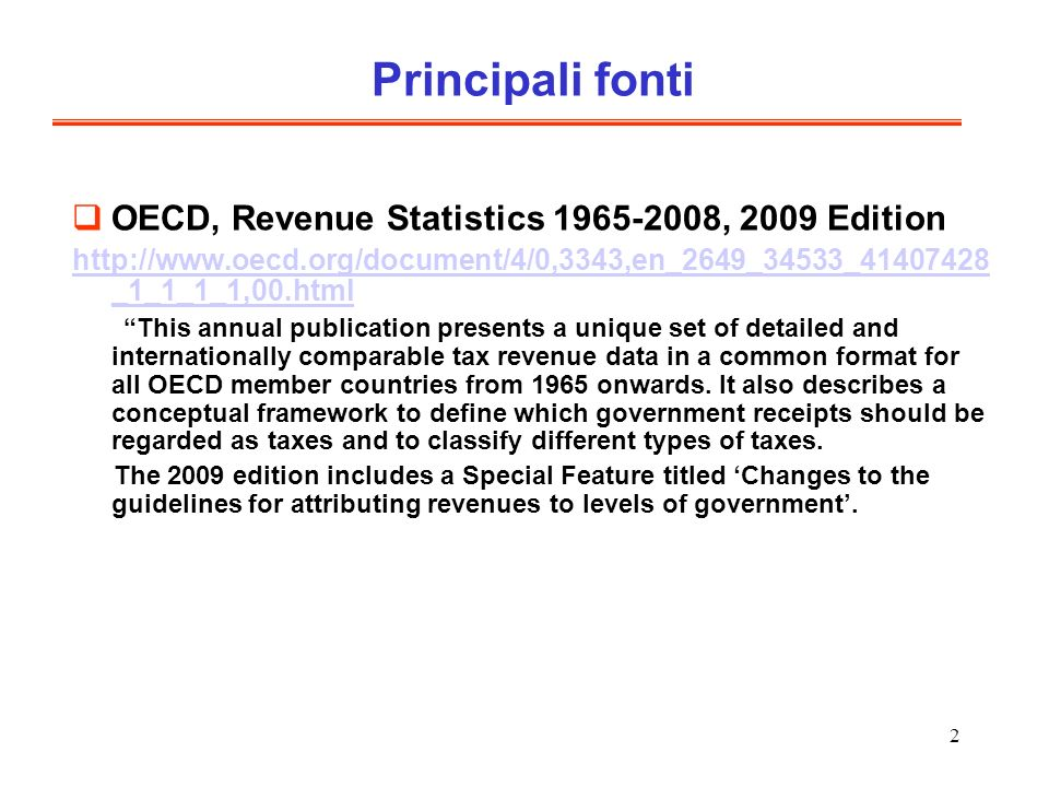 2 Principali fonti OECD, Revenue Statistics 1965-2008, 2009 Edition http://www.oecd.org/document/4/0,3343,en_2649_34533_41407428 _1_1_1_1,00.html This annual publication presents a unique set of detailed and internationally comparable tax revenue data in a common format for all OECD member countries from 1965 onwards.