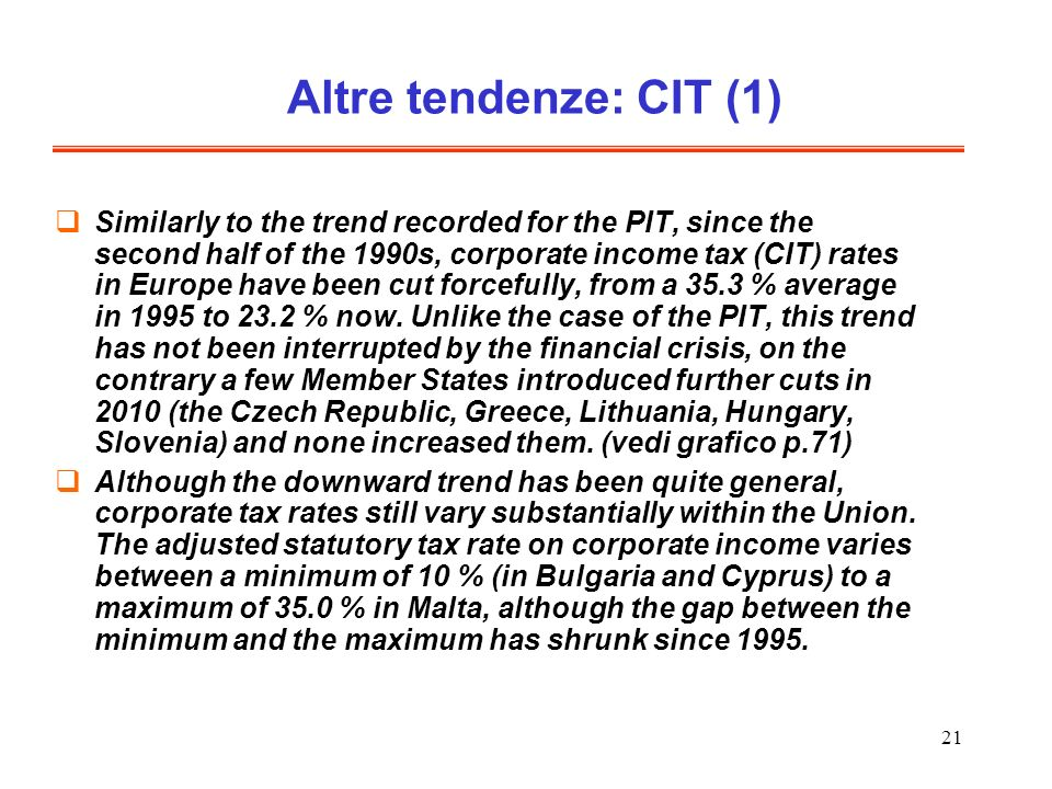 21 Altre tendenze: CIT (1) Similarly to the trend recorded for the PIT, since the second half of the 1990s, corporate income tax (CIT) rates in Europe have been cut forcefully, from a 35.3 % average in 1995 to 23.2 % now.