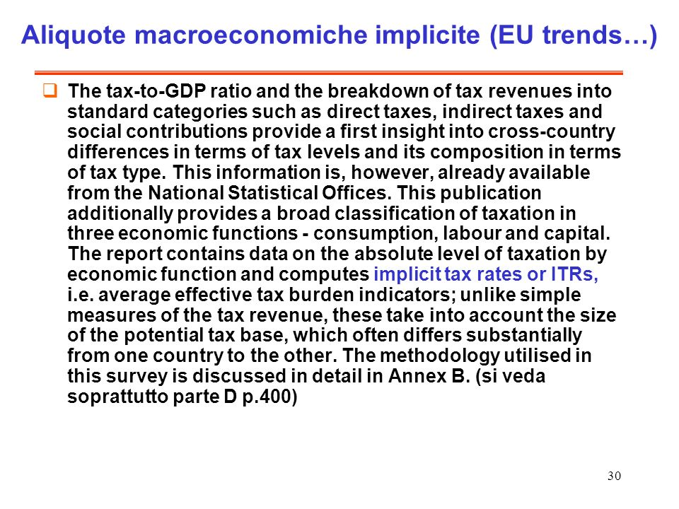 30 Aliquote macroeconomiche implicite (EU trends…) The tax-to-GDP ratio and the breakdown of tax revenues into standard categories such as direct taxes, indirect taxes and social contributions provide a first insight into cross-country differences in terms of tax levels and its composition in terms of tax type.