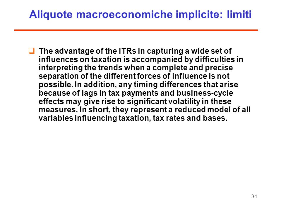 34 Aliquote macroeconomiche implicite: limiti The advantage of the ITRs in capturing a wide set of influences on taxation is accompanied by difficulties in interpreting the trends when a complete and precise separation of the different forces of influence is not possible.