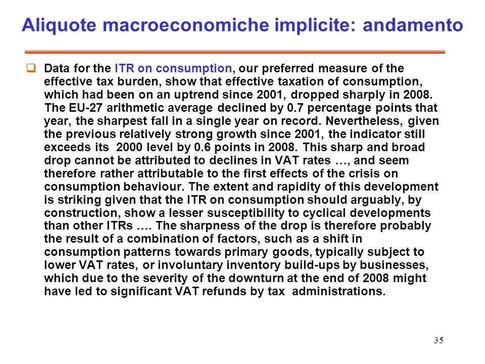 35 Aliquote macroeconomiche implicite: andamento Data for the ITR on consumption, our preferred measure of the effective tax burden, show that effective taxation of consumption, which had been on an uptrend since 2001, dropped sharply in 2008.
