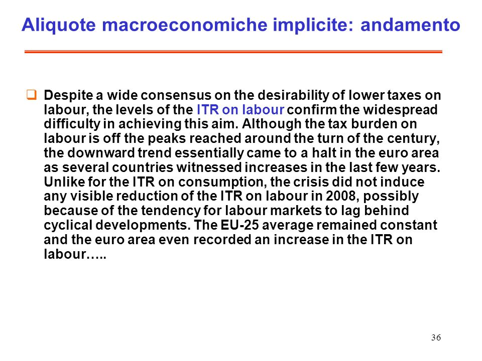 36 Aliquote macroeconomiche implicite: andamento Despite a wide consensus on the desirability of lower taxes on labour, the levels of the ITR on labour confirm the widespread difficulty in achieving this aim.
