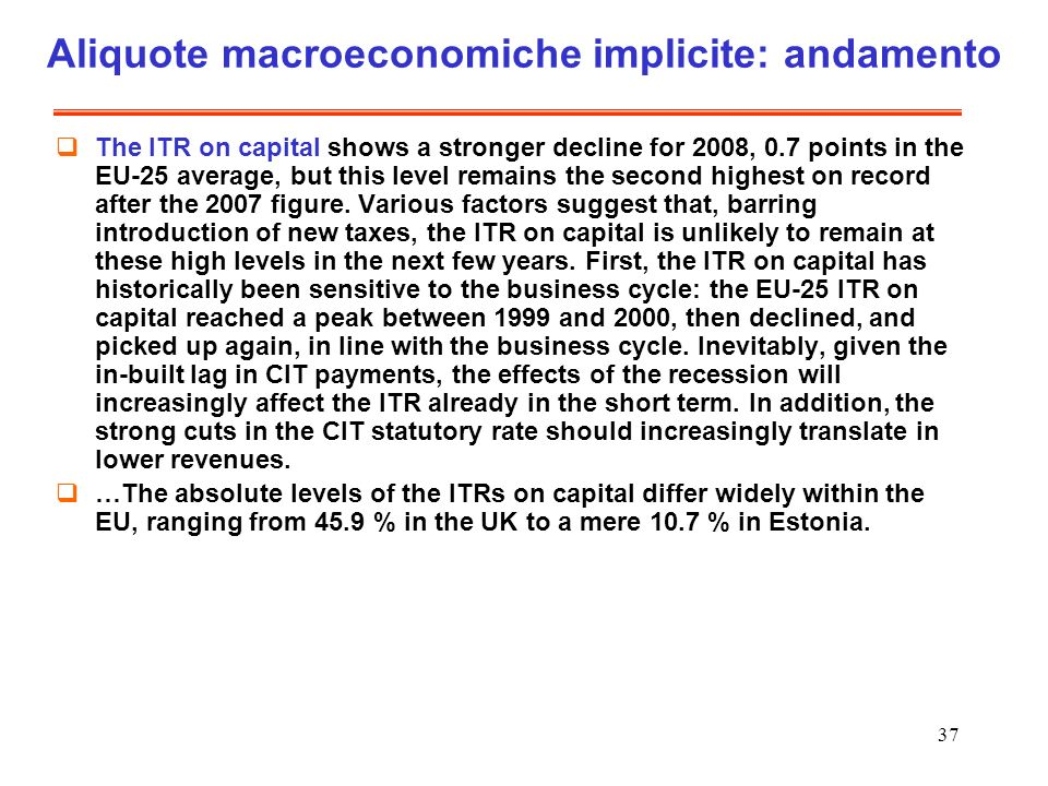 37 Aliquote macroeconomiche implicite: andamento The ITR on capital shows a stronger decline for 2008, 0.7 points in the EU-25 average, but this level remains the second highest on record after the 2007 figure.