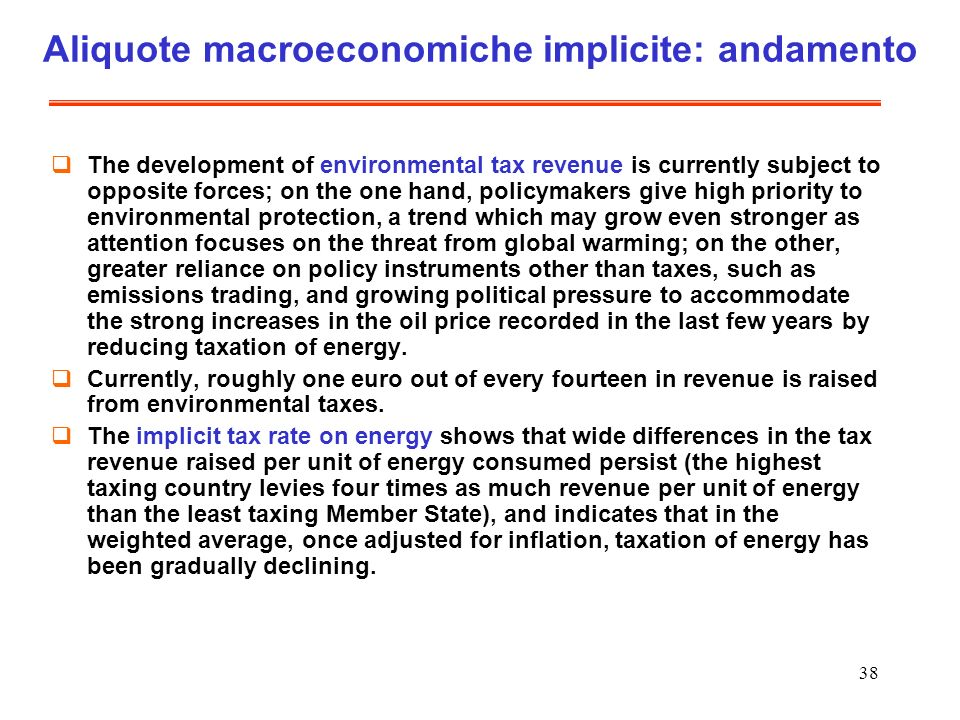 38 Aliquote macroeconomiche implicite: andamento The development of environmental tax revenue is currently subject to opposite forces; on the one hand, policymakers give high priority to environmental protection, a trend which may grow even stronger as attention focuses on the threat from global warming; on the other, greater reliance on policy instruments other than taxes, such as emissions trading, and growing political pressure to accommodate the strong increases in the oil price recorded in the last few years by reducing taxation of energy.