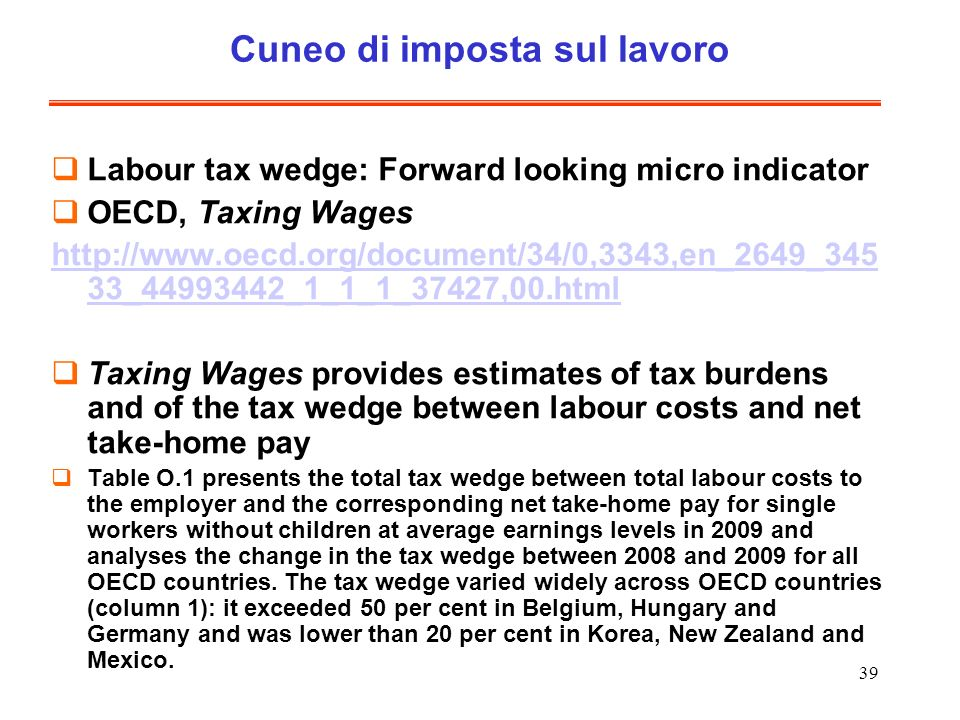 39 Cuneo di imposta sul lavoro Labour tax wedge: Forward looking micro indicator OECD, Taxing Wages http://www.oecd.org/document/34/0,3343,en_2649_345 33_44993442_1_1_1_37427,00.html Taxing Wages provides estimates of tax burdens and of the tax wedge between labour costs and net take-home pay Table O.1 presents the total tax wedge between total labour costs to the employer and the corresponding net take-home pay for single workers without children at average earnings levels in 2009 and analyses the change in the tax wedge between 2008 and 2009 for all OECD countries.