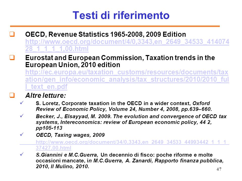 47 Testi di riferimento OECD, Revenue Statistics 1965-2008, 2009 Edition http://www.oecd.org/document/4/0,3343,en_2649_34533_414074 28_1_1_1_1,00.html http://www.oecd.org/document/4/0,3343,en_2649_34533_414074 28_1_1_1_1,00.html Eurostat and European Commission, Taxation trends in the European Union, 2010 edition http://ec.europa.eu/taxation_customs/resources/documents/tax ation/gen_info/economic_analysis/tax_structures/2010/2010_ful l_text_en.pdf http://ec.europa.eu/taxation_customs/resources/documents/tax ation/gen_info/economic_analysis/tax_structures/2010/2010_ful l_text_en.pdf Altre letture: S.