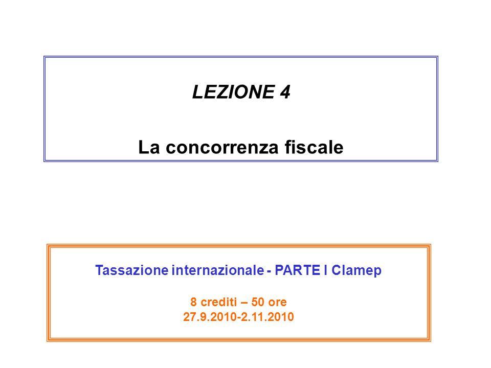 LEZIONE 4 La concorrenza fiscale Tassazione internazionale - PARTE I Clamep 8 crediti – 50 ore 27.9.2010-2.11.2010