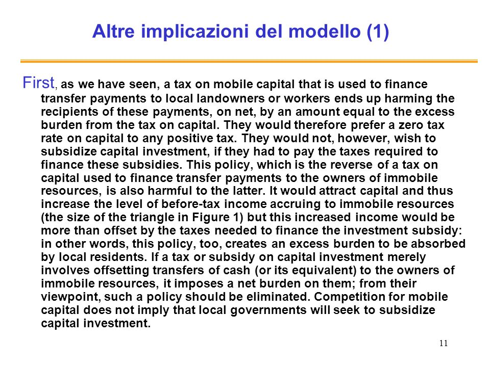 11 Altre implicazioni del modello (1) First, as we have seen, a tax on mobile capital that is used to finance transfer payments to local landowners or workers ends up harming the recipients of these payments, on net, by an amount equal to the excess burden from the tax on capital.