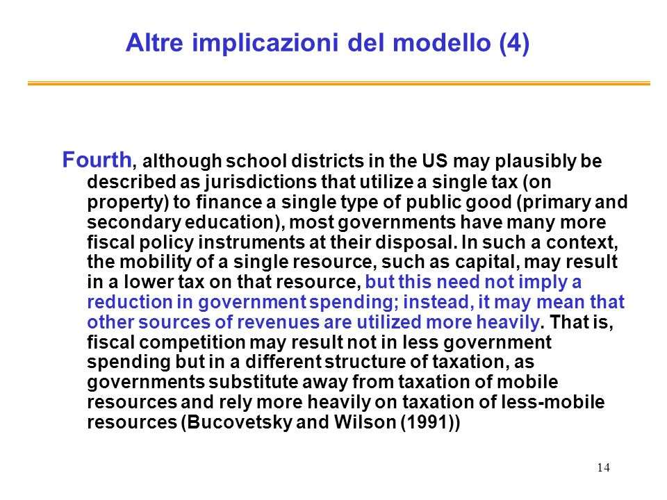14 Altre implicazioni del modello (4) Fourth, although school districts in the US may plausibly be described as jurisdictions that utilize a single tax (on property) to finance a single type of public good (primary and secondary education), most governments have many more fiscal policy instruments at their disposal.