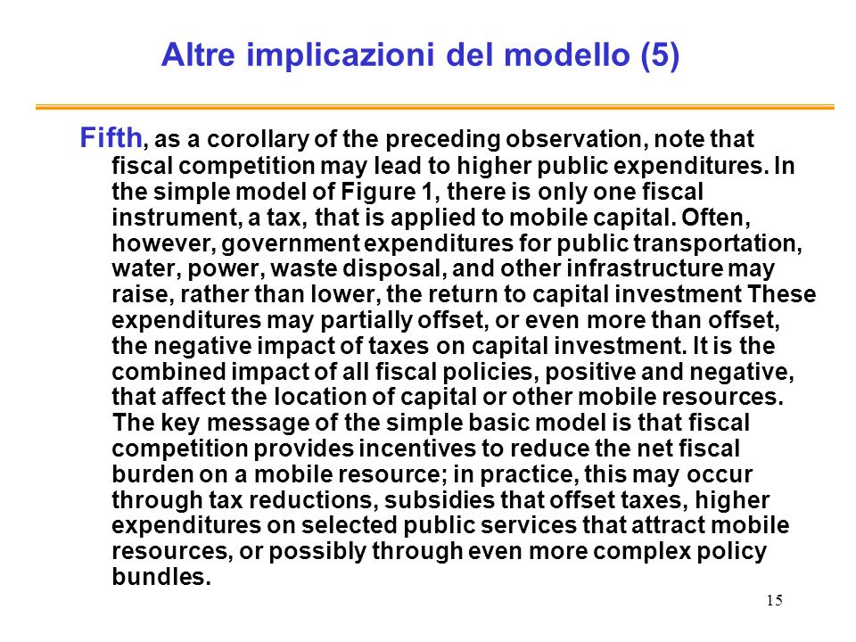 15 Altre implicazioni del modello (5) Fifth, as a corollary of the preceding observation, note that fiscal competition may lead to higher public expenditures.