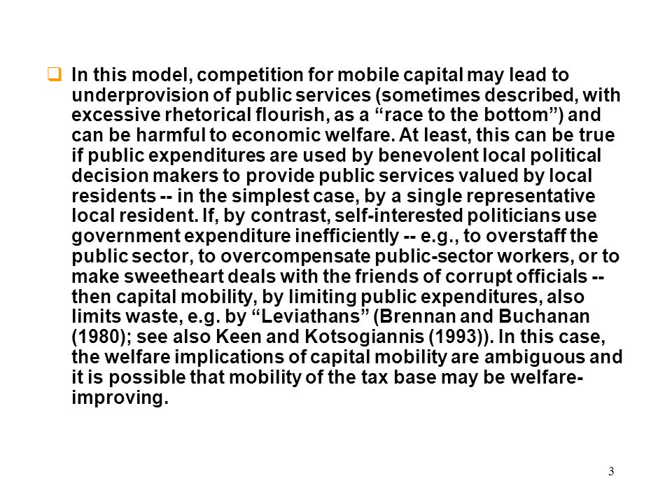 3 In this model, competition for mobile capital may lead to underprovision of public services (sometimes described, with excessive rhetorical flourish, as a race to the bottom) and can be harmful to economic welfare.